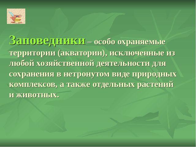 Заповедники – особо охраняемые территории (акватории), исключенные из любой х...
