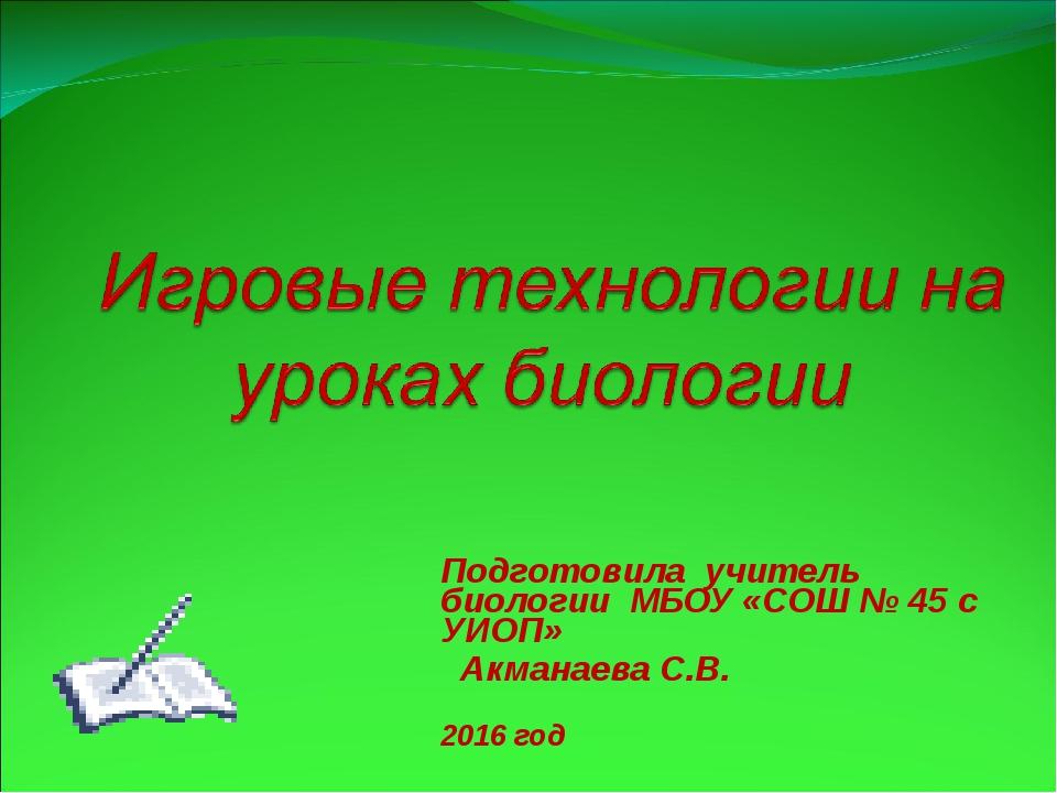Подготовила учитель биологии МБОУ «СОШ № 45 с УИОП» Акманаева С.В. 2016 год