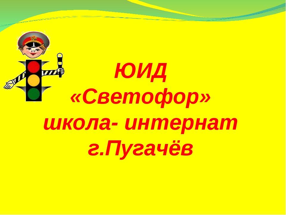 ЮИД «Светофор» школа- интернат г.Пугачёв