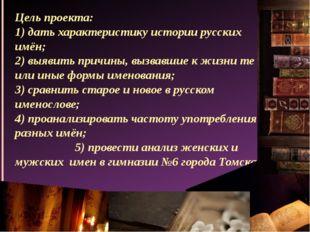 Цель проекта: 1) дать характеристику истории русских имён; 2) выявить причины