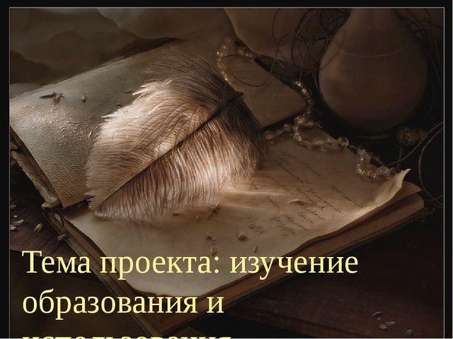 Тема проекта: изучение образования и использования антропонимов в русском яз...