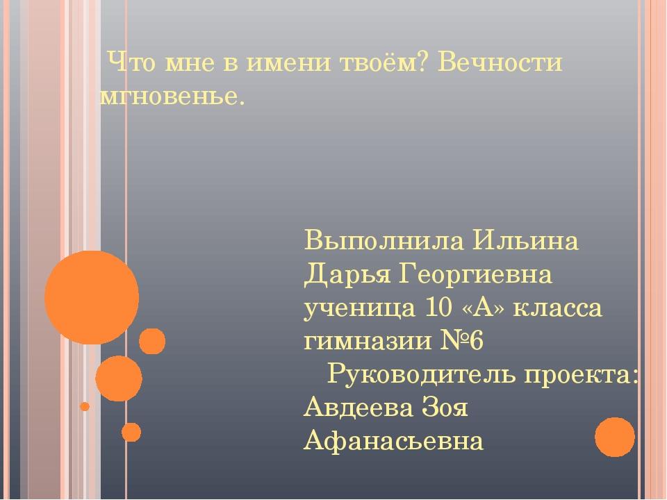 Что мне в имени твоём? Вечности мгновенье. Выполнила Ильина Дарья Георгиевна...