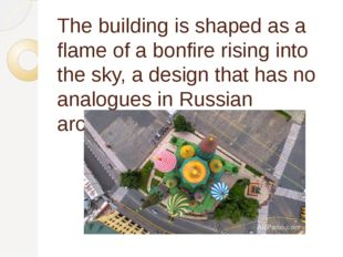 The building is shaped as a flame of a bonfire rising into the sky, a design