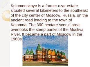 Kolomenskoye is a former czar estate situated several kilometers to the south