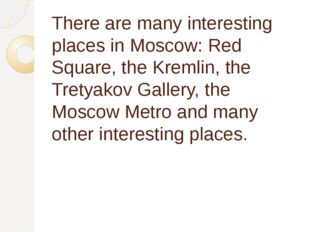 There are many interesting places in Moscow: Red Square, the Kremlin, the Tre
