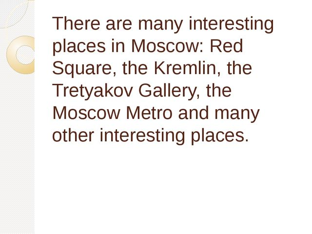 There are many interesting places in Moscow: Red Square, the Kremlin, the Tre...