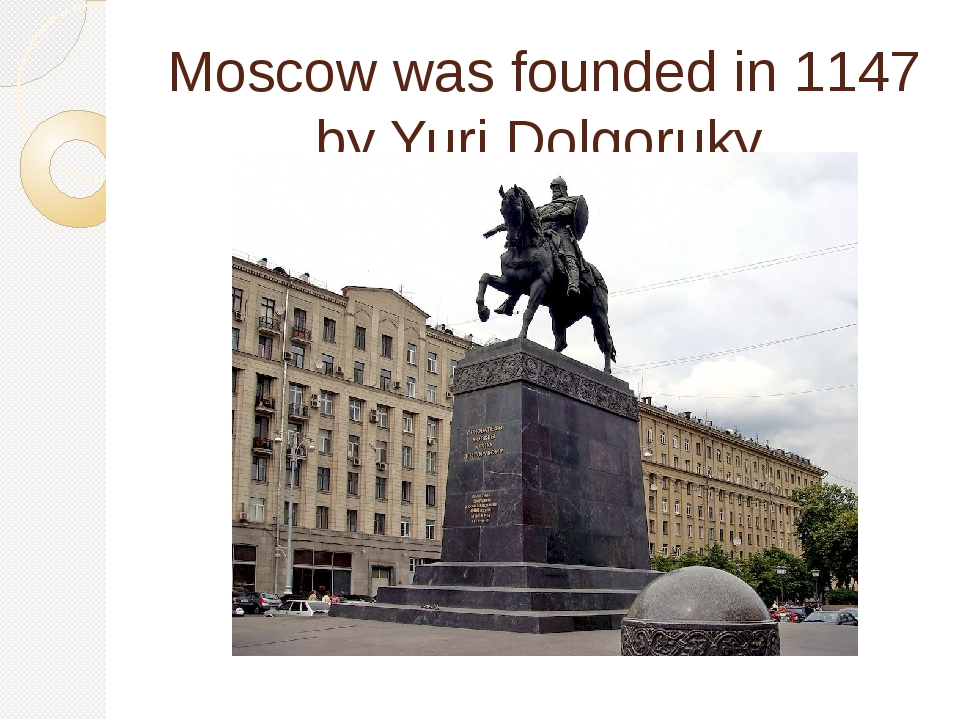 Moscow was founded in 1147 by Yuri Dolgoruky.