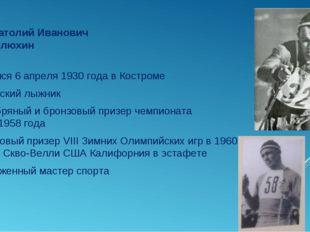 Анатолий Иванович Шелюхин Родился 6 апреля 1930 года в Костроме Советский лыж