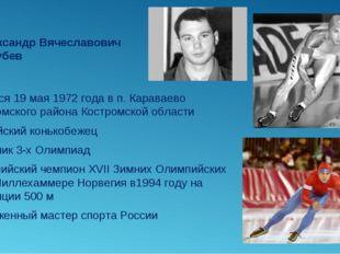 Александр Вячеславович Голубев Родился 19 мая 1972 года в п. Караваево Костро