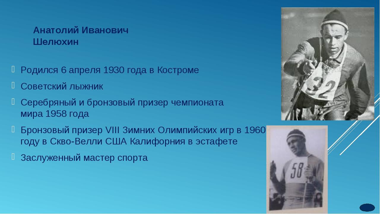 Анатолий Иванович Шелюхин Родился 6 апреля 1930 года в Костроме Советский лыж...