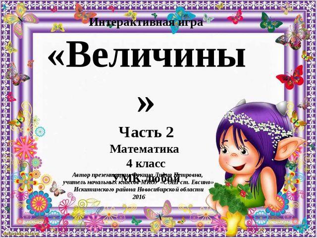 Интерактивная игра «Величины» Часть 2 Математика 4 класс УМК любой Автор през...