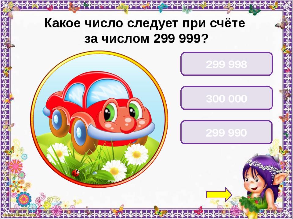 Какое число следует при счёте за числом 299 999? 299 998 300 000 299 990