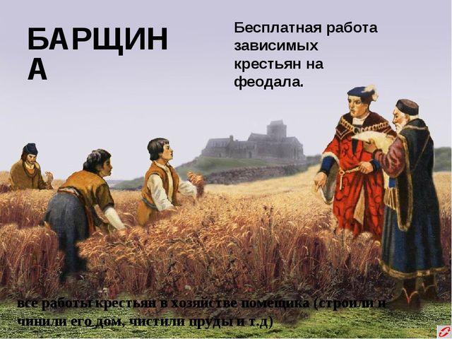 БАРЩИНА Бесплатная работа зависимых крестьян на феодала. все работы крестьян...
