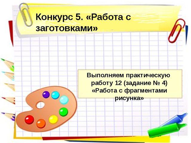 Конкурс 5. «Работа с заготовками» Выполняем практическую работу 12 (задание №...