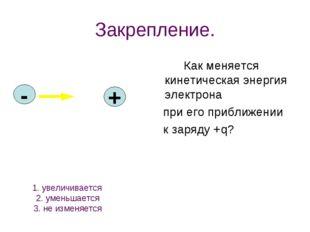 Закрепление. Как меняется кинетическая энергия электрона при его приближении