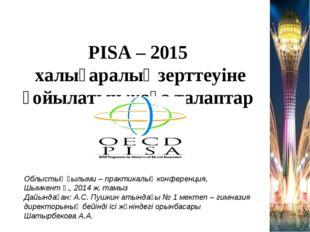 PISA – 2015 халықаралық зерттеуіне қойылатын жаңа талаптар Облыстық ғылыми –