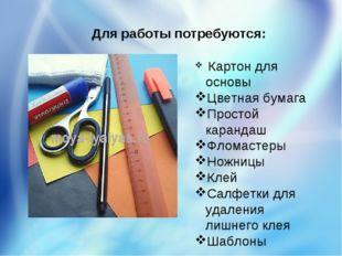Для работы потребуются: Картон для основы Цветная бумага Простой карандаш Фло