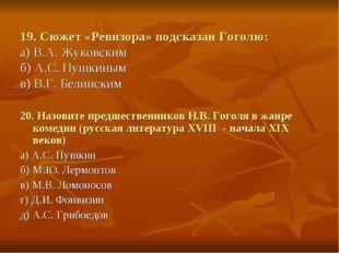 19. Сюжет «Ревизора» подсказан Гоголю: а) В.А. Жуковским б) А.С. Пушкиным в)