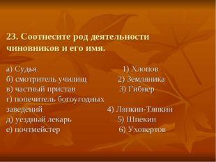 23. Соотнесите род деятельности чиновников и его имя. а) Судья 1) Хлопов б) с