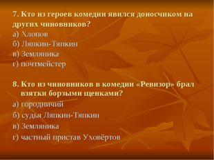 7. Кто из героев комедии явился доносчиком на других чиновников? а) Хлопов б)
