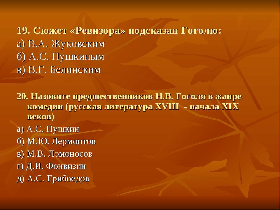 19. Сюжет «Ревизора» подсказан Гоголю: а) В.А. Жуковским б) А.С. Пушкиным в)...