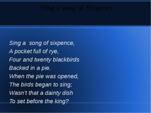 Sing a song of sixpence, A pocket full of rye, Four and twenty blackbirds Ba