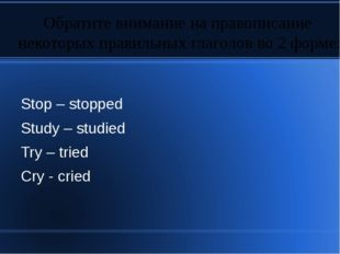 Stop – stopped Study – studied Try – tried Cry - cried Обратите внимание на п