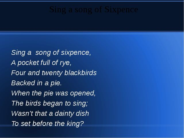Sing a song of sixpence, A pocket full of rye, Four and twenty blackbirds Ba...