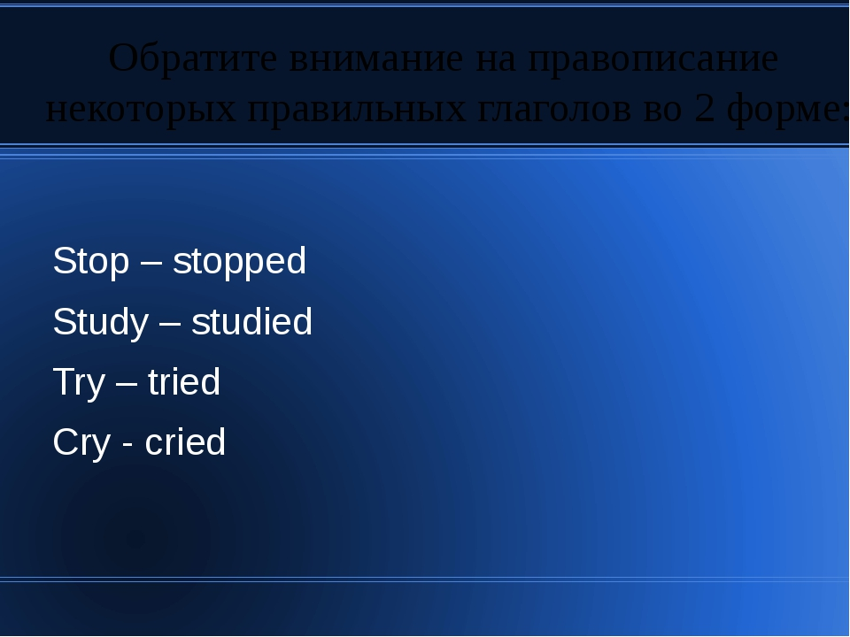 Stop – stopped Study – studied Try – tried Cry - cried Обратите внимание на п...