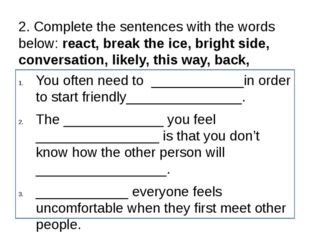 2. Complete the sentences with the words below: react, break the ice, bright