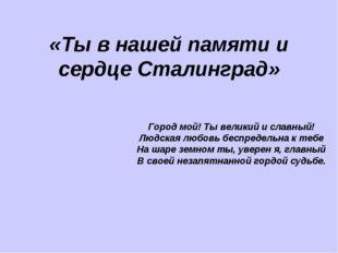 «Ты в нашей памяти и сердце Сталинград» Город мой! Ты великий и славный! Людс