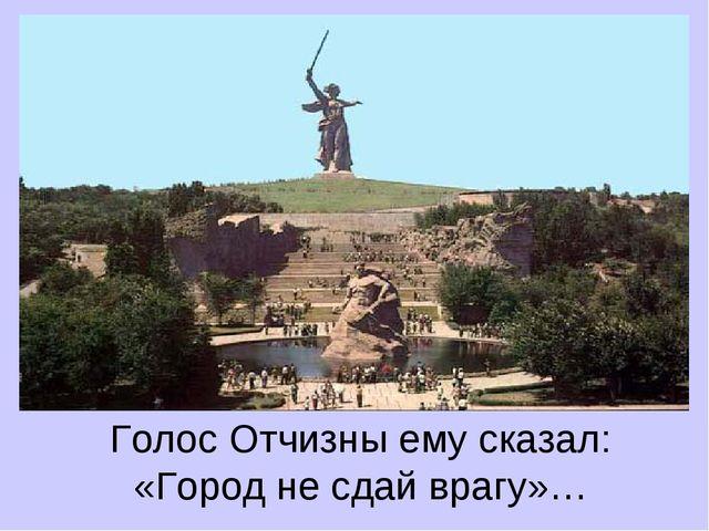Голос Отчизны ему сказал: «Город не сдай врагу»…