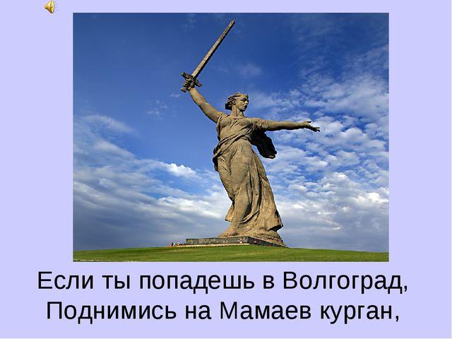 Если ты попадешь в Волгоград, Поднимись на Мамаев курган,