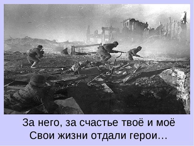 За него, за счастье твоё и моё Свои жизни отдали герои…