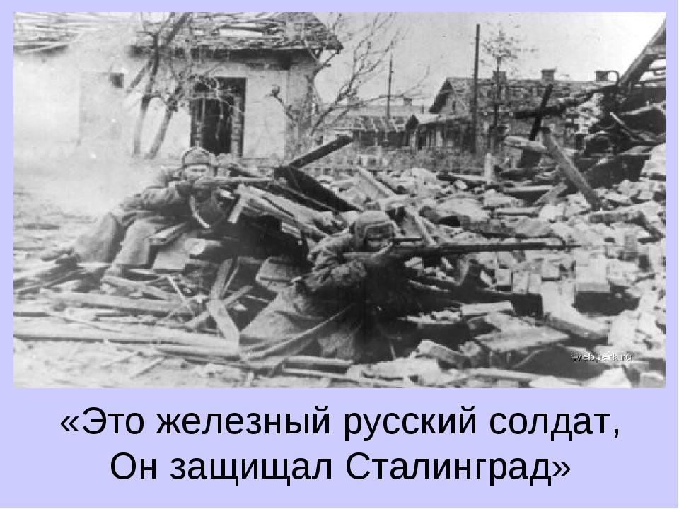 «Это железный русский солдат, Он защищал Сталинград»