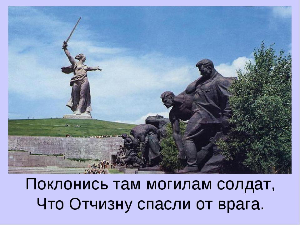 Поклонись там могилам солдат, Что Отчизну спасли от врага.