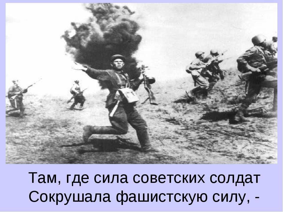 Там, где сила советских солдат Сокрушала фашистскую силу, -