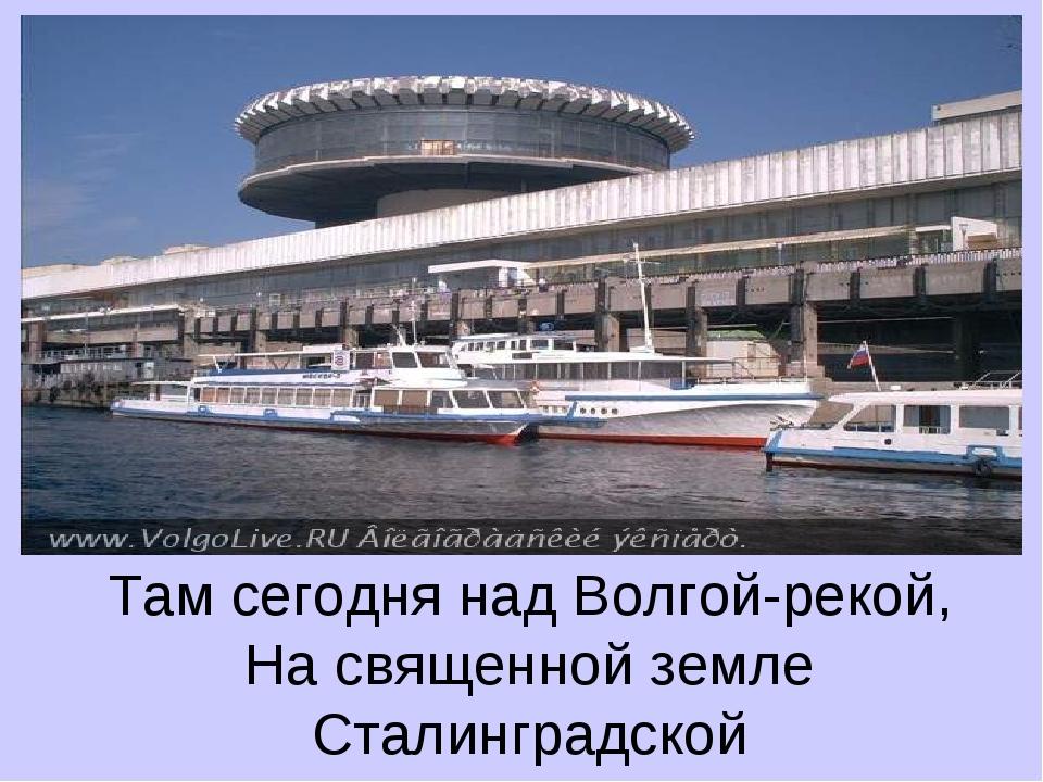 Там сегодня над Волгой-рекой, На священной земле Сталинградской