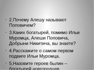 2.Почему Алешу называют Поповичем? 3.Каких богатырей, помимо Ильи Муромца, А