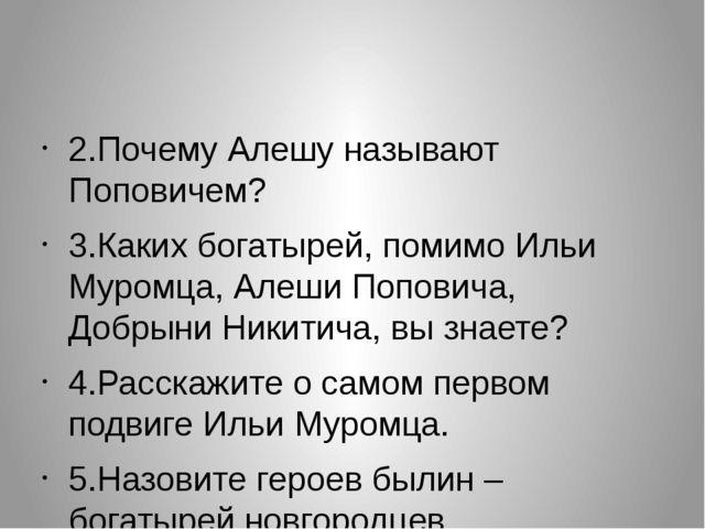 2.Почему Алешу называют Поповичем? 3.Каких богатырей, помимо Ильи Муромца, А...