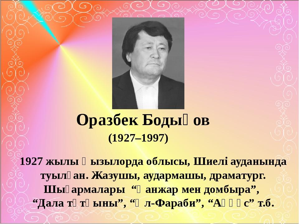 Оразбек Бодықов (1927–1997) 1927 жылы Қызылорда облысы, Шиелі ауданында туыл...