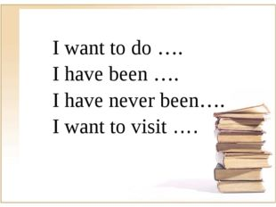 I want to do …. I have been …. I have never been…. I want to visit ….