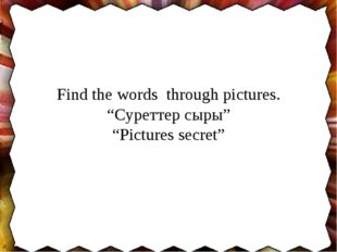 "Find the words through pictures. ""Суреттер сыры"" ""Pictures secret"""