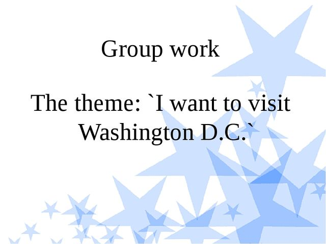 Group work The theme: `I want to visit Washington D.C.`