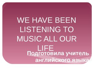 WE HAVE BEEN LISTENING TO MUSIC ALL OUR LIFE Подготовила учитель английского