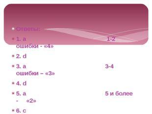 Ответы: 1. a 1-2 ошибки - «4» 2. d 3. a 3-4 ошибки – «3» 4. d 5. a 5 и более