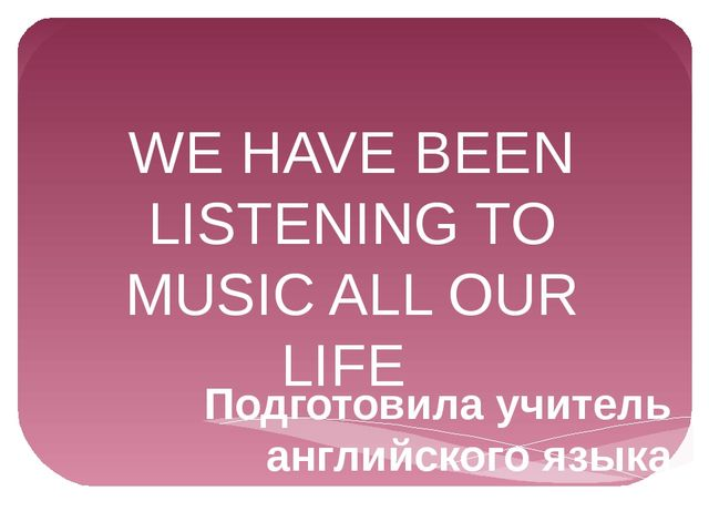 WE HAVE BEEN LISTENING TO MUSIC ALL OUR LIFE Подготовила учитель английского...
