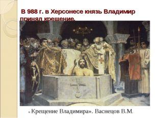 В 988 г. в Херсонесе князь Владимир принял крещение. « Крещение Владимира».