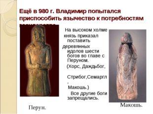 Ещё в 980 г. Владимир попытался приспособить язычество к потребностям государ