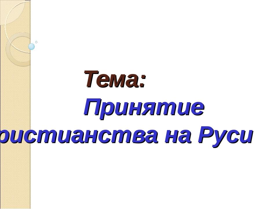 Тема: Принятие христианства на Руси